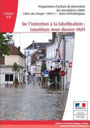 De l'intention à la labellisation : Constituer mon dossier PAPI / Programmes d'actions de prévention des inondations (PAPI), Cahier des charges « PAPI 3 » - Guide méthodologique   MINISTERE DE LA TRANSITION ECOLOGIQUE ET SOLIDAIRE. DGPR